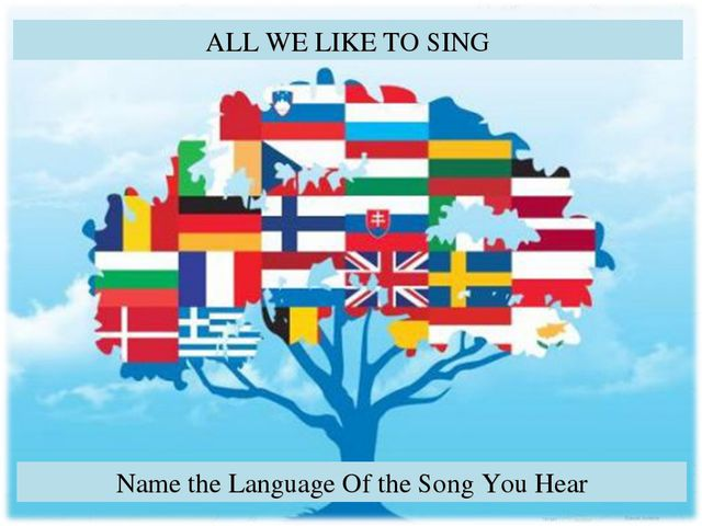 ALL WE LIKE TO SING Name the Language Of the Song You Hear