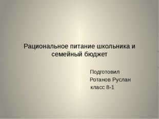 Рациональное питание школьника и семейный бюджет Подготовил Ротанов Руслан кл
