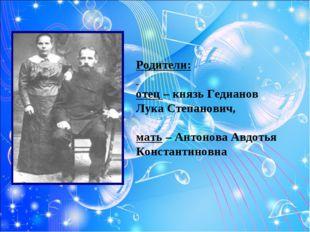 Родители: отец – князь Гедианов Лука Степанович, мать – Антонова Авдотья Конс