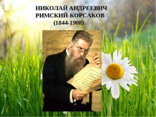 НИКОЛАЙ АНДРЕЕВИЧ РИМСКИЙ-КОРСАКОВ (1844-1908)