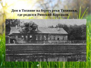 Дом в Тихвине на берегу реки Тихвинки, где родился Римский-Корсаков.
