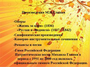 -Оперы «Жизнь за царя» (1836) «Руслан и Людмила» (1837—1842) -Симфонические п