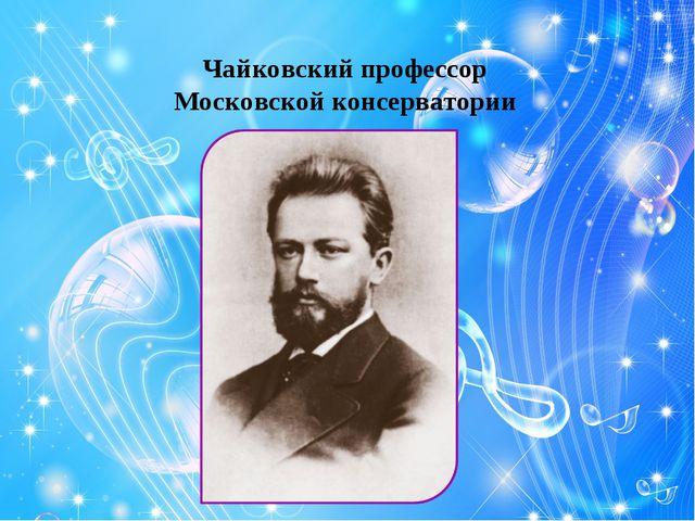 Чайковский профессор Московской консерватории