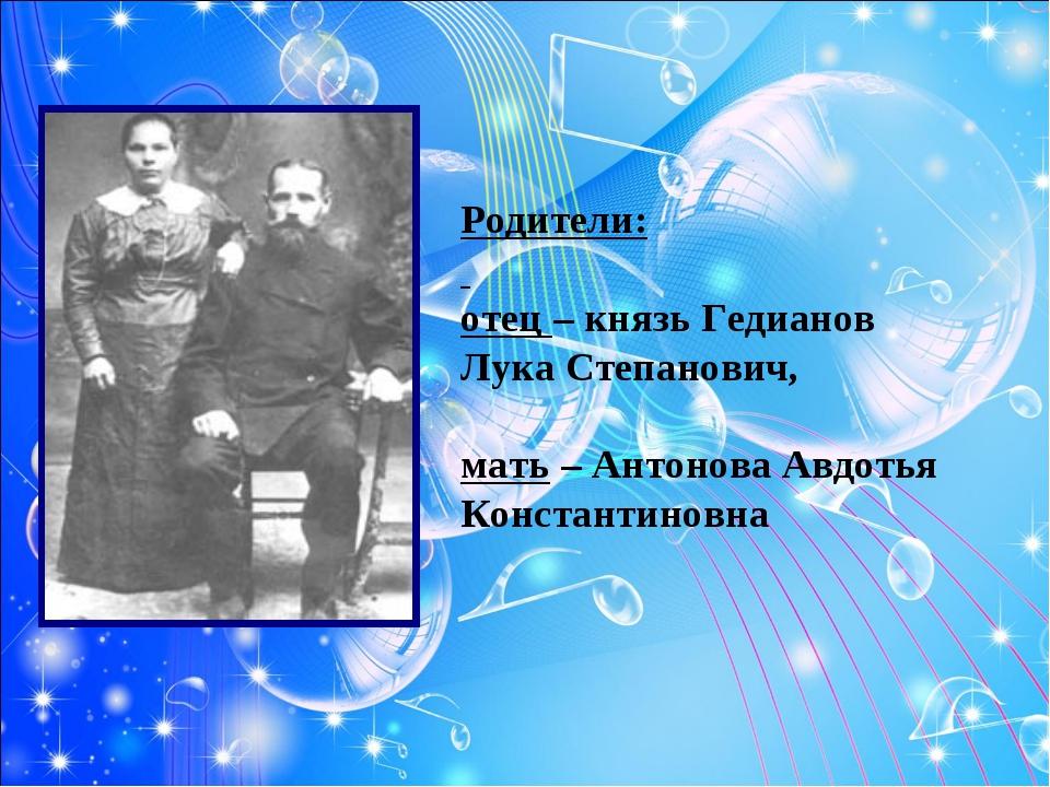 Родители: отец – князь Гедианов Лука Степанович, мать – Антонова Авдотья Конс...