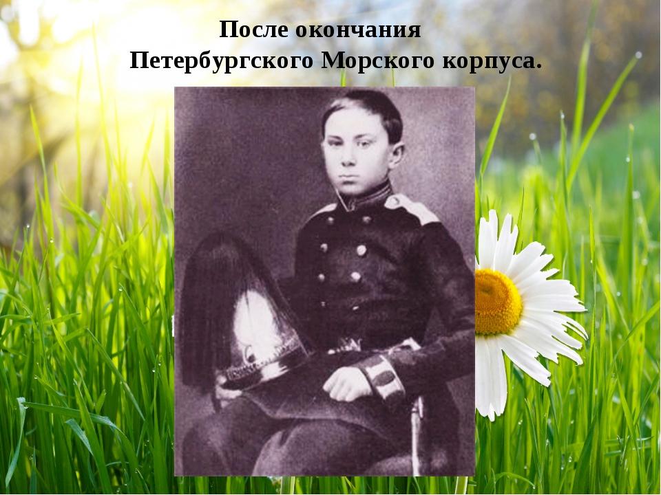 После окончания Петербургского Морского корпуса.