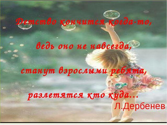 Детство кончится когда-то, ведь оно не навсегда, станут взрослыми ребята, ра...
