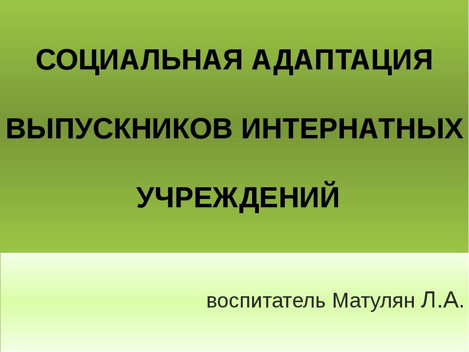 СОЦИАЛЬНАЯ АДАПТАЦИЯ ВЫПУСКНИКОВ ИНТЕРНАТНЫХ УЧРЕЖДЕНИЙ воспитатель Матулян...