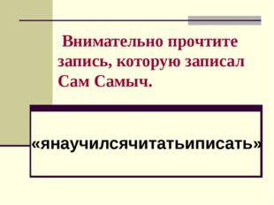 Внимательно прочтите запись, которую записал Сам Самыч. «янаучилсячитатьипис