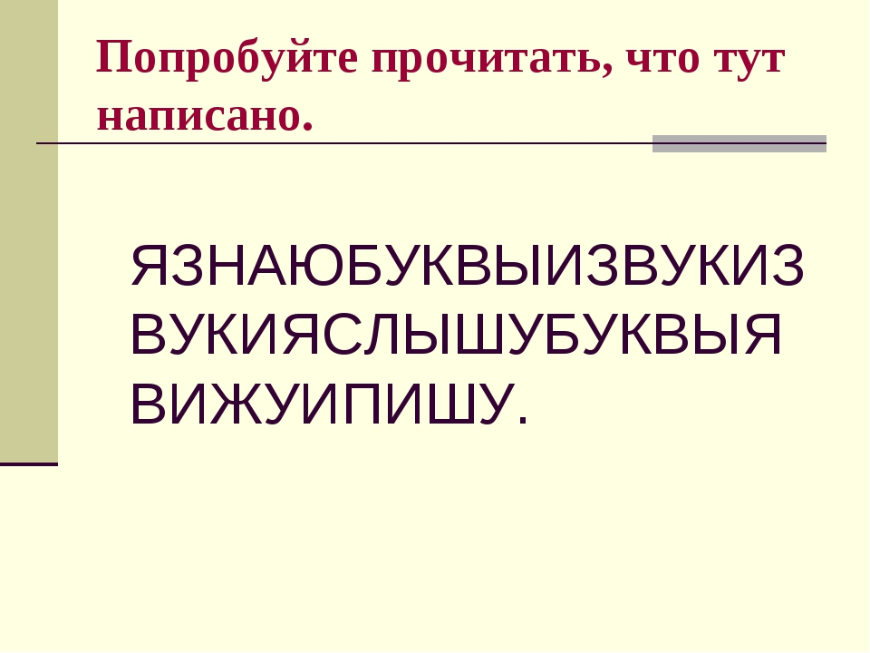 Попробуйте прочитать, что тут написано. ЯЗНАЮБУКВЫИЗВУКИЗВУКИЯСЛЫШУБУКВЫЯВИЖУ...