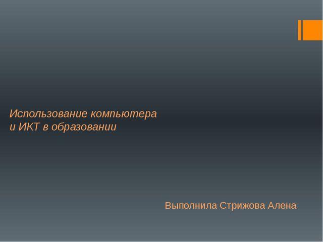 Использование компьютера и ИКТ в образовании Выполнила Стрижова Алена