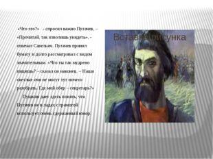 «Что это?» - спросил важно Пугачев, – «Прочитай, так изволишь увидеть», - от