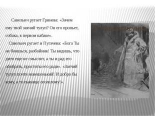 Савельич ругает Гринева: «Зачем ему твой заячий тулуп? Он его пропьет, собак