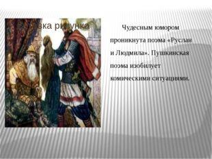 Чудесным юмором проникнута поэма «Руслан и Людмила». Пушкинская поэма изобил