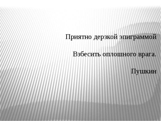 Приятно дерзкой эпиграммой  Взбесить оплошного врага.  Пушкин