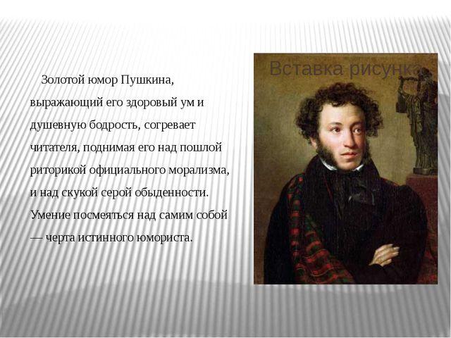 Золотой юмор Пушкина, выражающий его здоровый ум и душевную бодрость, согрев...