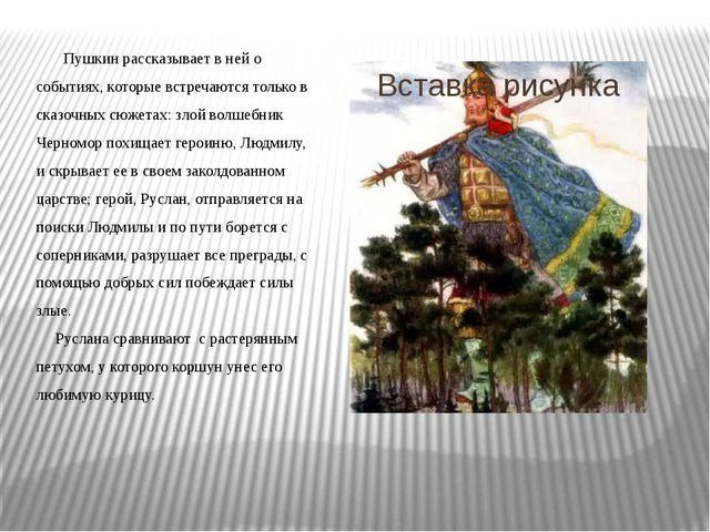 Пушкин рассказывает в ней о событиях, которые встречаются только в сказочных...