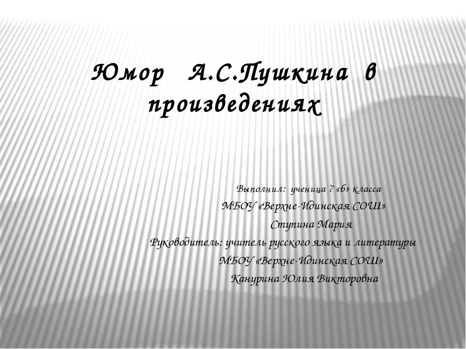 Юмор А.С.Пушкина в произведениях Выполнил: ученица 7 «б» класса МБОУ «Верхне...