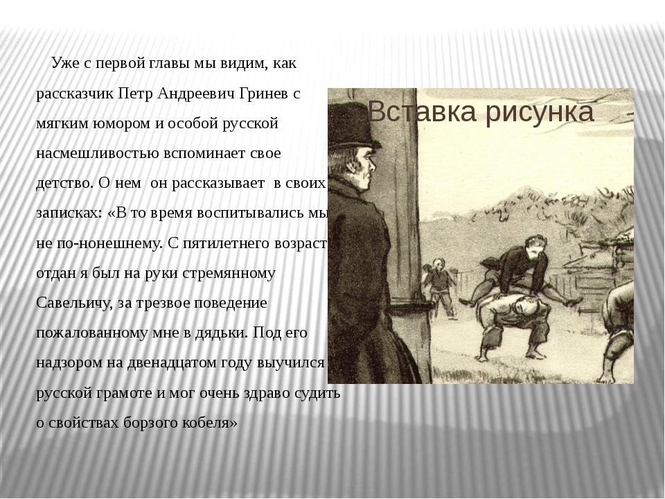 Уже с первой главы мы видим, как рассказчик Петр Андреевич Гринев с мягким ю...