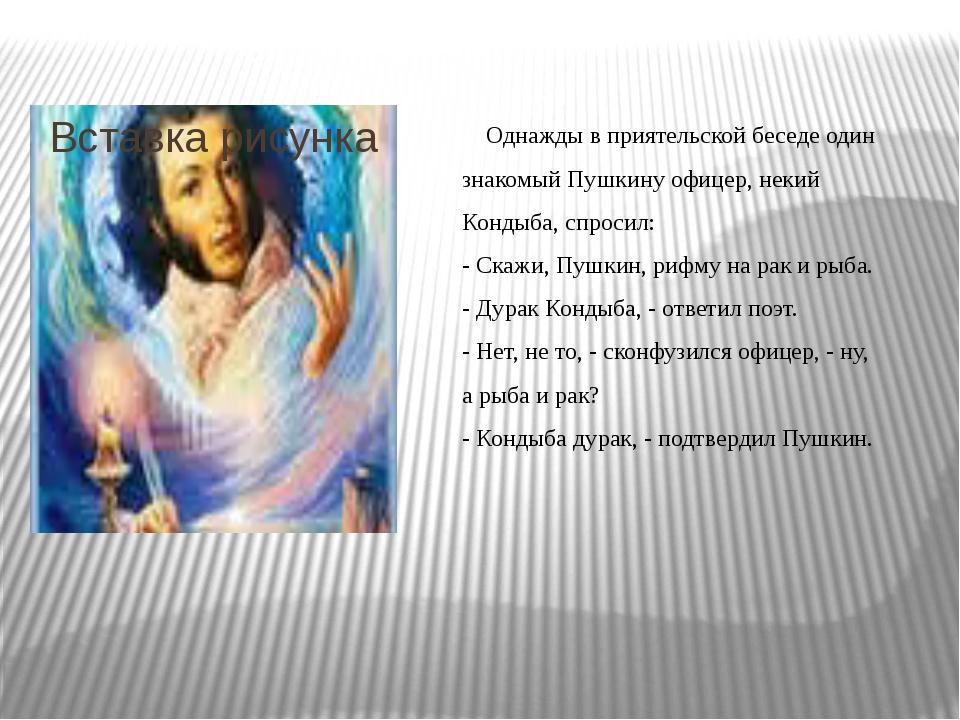 Однажды в приятельской беседе один знакомый Пушкину офицер, некий Кондыба, с...