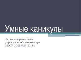Умные каникулы Летнее оздоровительное учреждение «Солнышко» при МБОУ СОШ №26