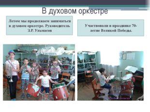 В духовом оркестре Летом мы продолжаем заниматься в духовом оркестре. Руковод