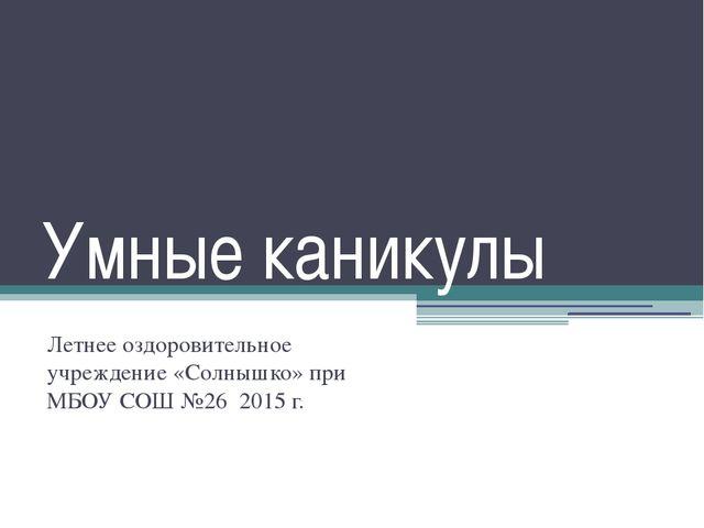 Умные каникулы Летнее оздоровительное учреждение «Солнышко» при МБОУ СОШ №26...