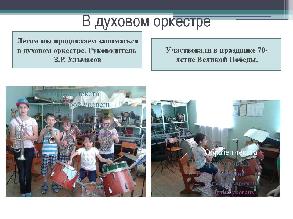 В духовом оркестре Летом мы продолжаем заниматься в духовом оркестре. Руковод...