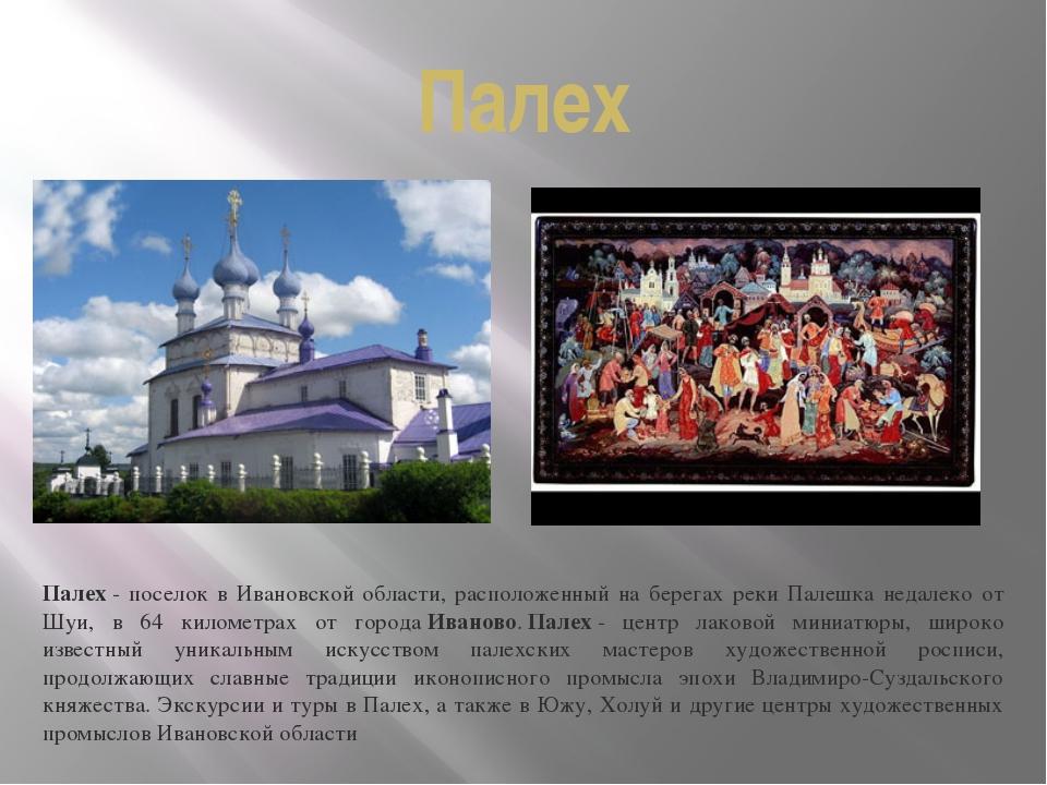 Палех Палех- поселок в Ивановской области, расположенный на берегах реки Пал...