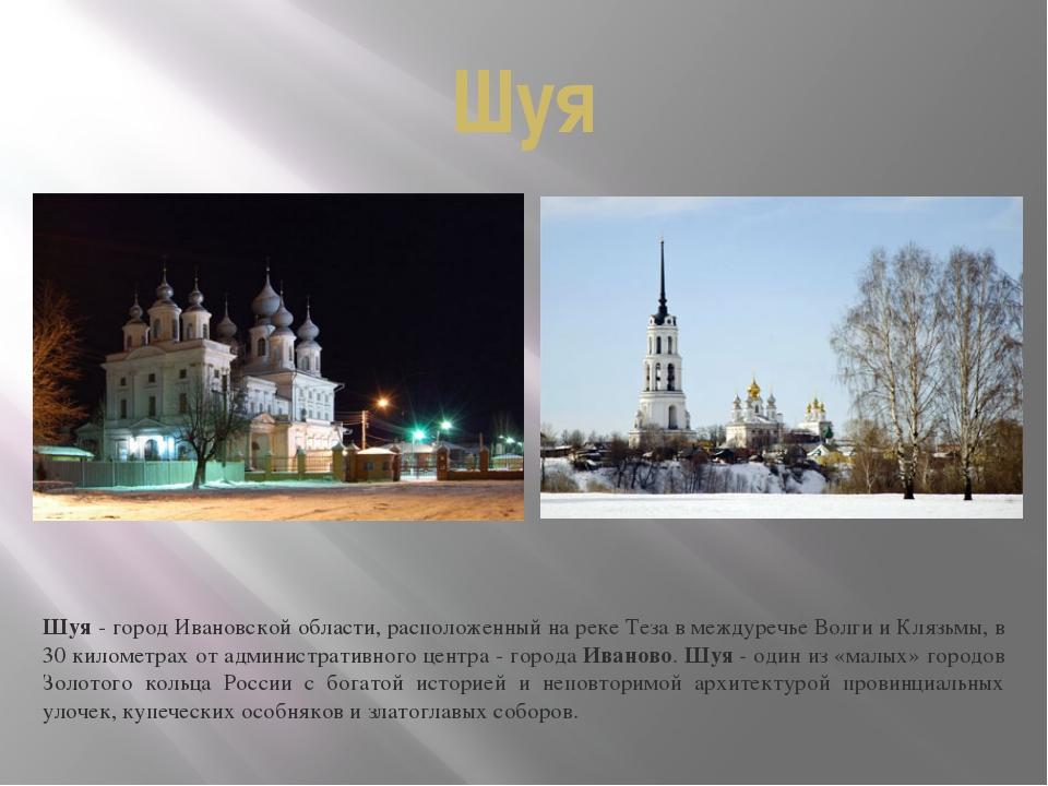 Шуя Шуя- город Ивановской области, расположенный на реке Теза в междуречье В...
