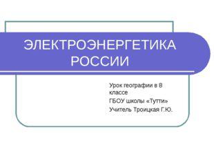 ЭЛЕКТРОЭНЕРГЕТИКА РОССИИ Урок географии в 8 классе ГБОУ школы «Тутти» Учитель