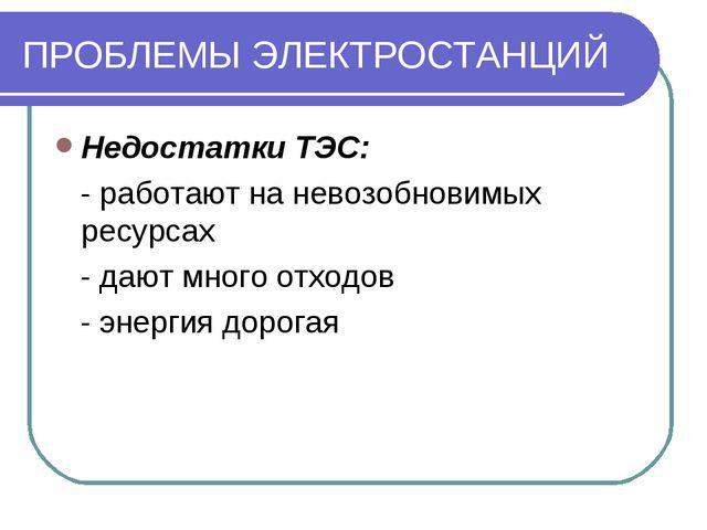 ПРОБЛЕМЫ ЭЛЕКТРОСТАНЦИЙ Недостатки ТЭС: - работают на невозобновимых ресурсах...