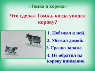 «Томка и корова» Что сделал Томка, когда увидел корову? 1. Побежал к ней. 2.