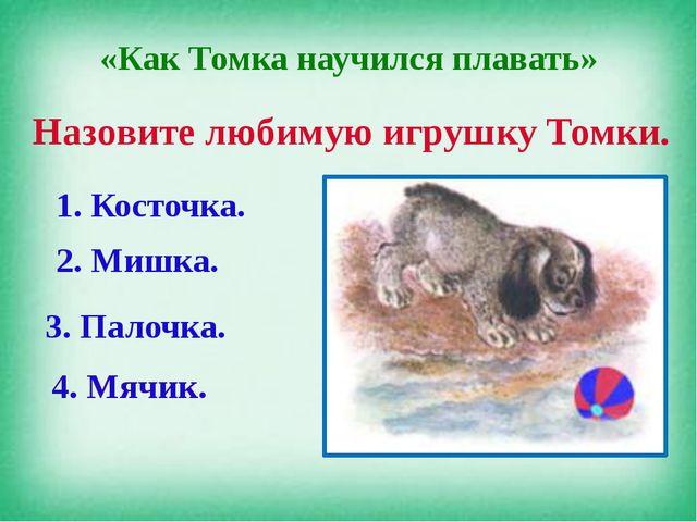 «Как Томка научился плавать» Назовите любимую игрушку Томки. 1. Косточка. 2....
