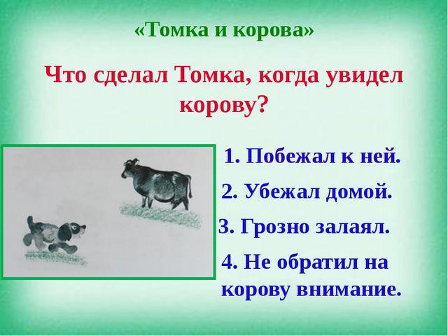 «Томка и корова» Что сделал Томка, когда увидел корову? 1. Побежал к ней. 2....