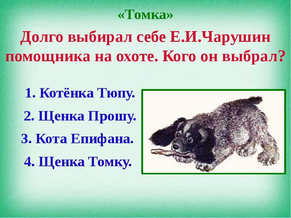 «Томка» Долго выбирал себе Е.И.Чарушин помощника на охоте. Кого он выбрал? 1....