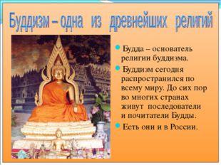 Будда – основатель религии буддизма. Буддизм сегодня распространился по всему