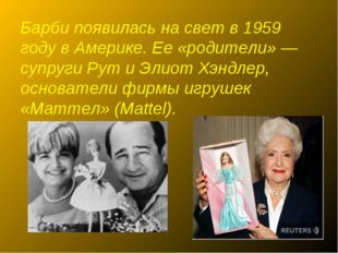 Барби появилась на свет в 1959 году в Америке. Ее «родители» — супруги Рут и