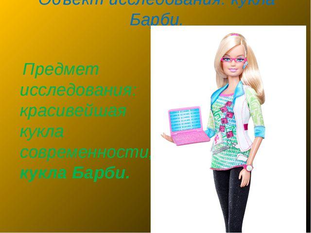 Объект исследования: кукла Барби. Предмет исследования: красивейшая кукла сов...