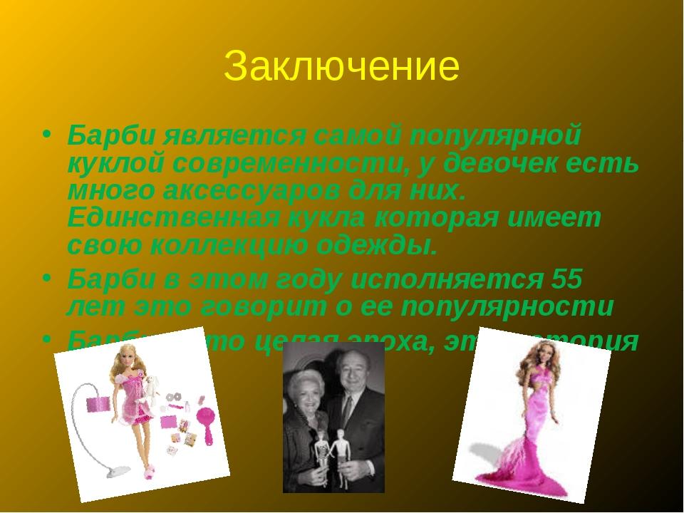 Заключение Барби является самой популярной куклой современности, у девочек ес...