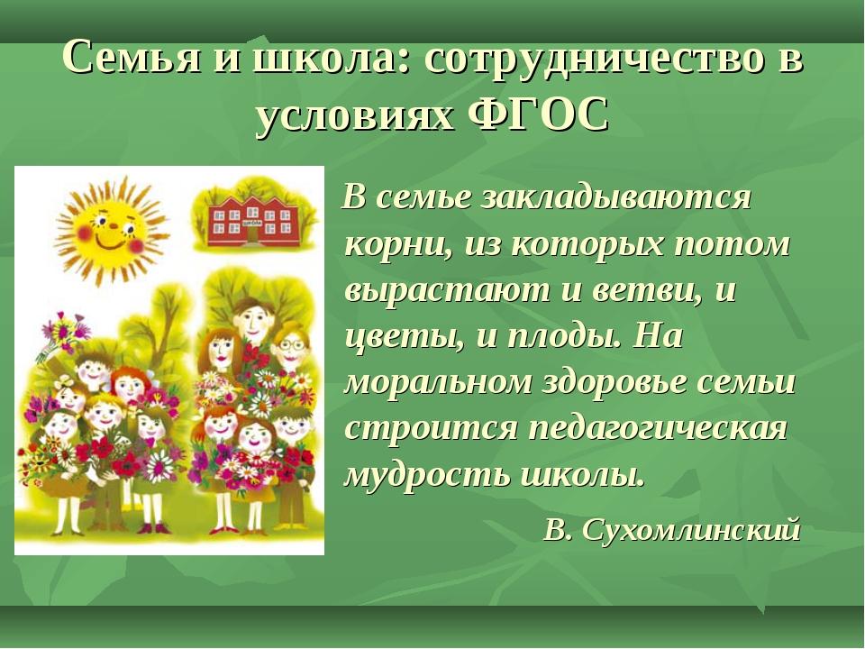 Семья и школа: сотрудничество в условиях ФГОС В семье закладываются корни, из...