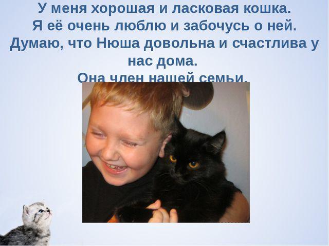 У меня хорошая и ласковая кошка. Я её очень люблю и забочусь о ней. Думаю, чт...