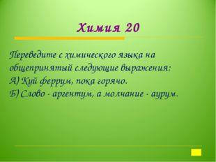Химия 20 Переведите с химического языка на общепринятый следующие выражения:
