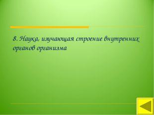 8. Наука, изучающая строение внутренних органов организма