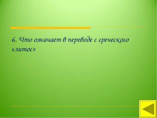 6. Что означает в переводе с греческого «литос»