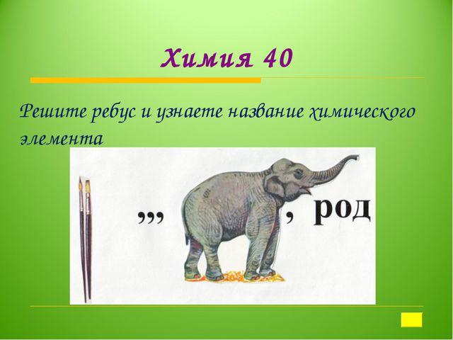 Химия 40 Решите ребус и узнаете название химического элемента