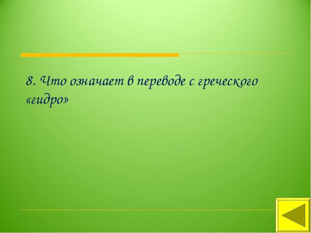 8. Что означает в переводе с греческого «гидро»