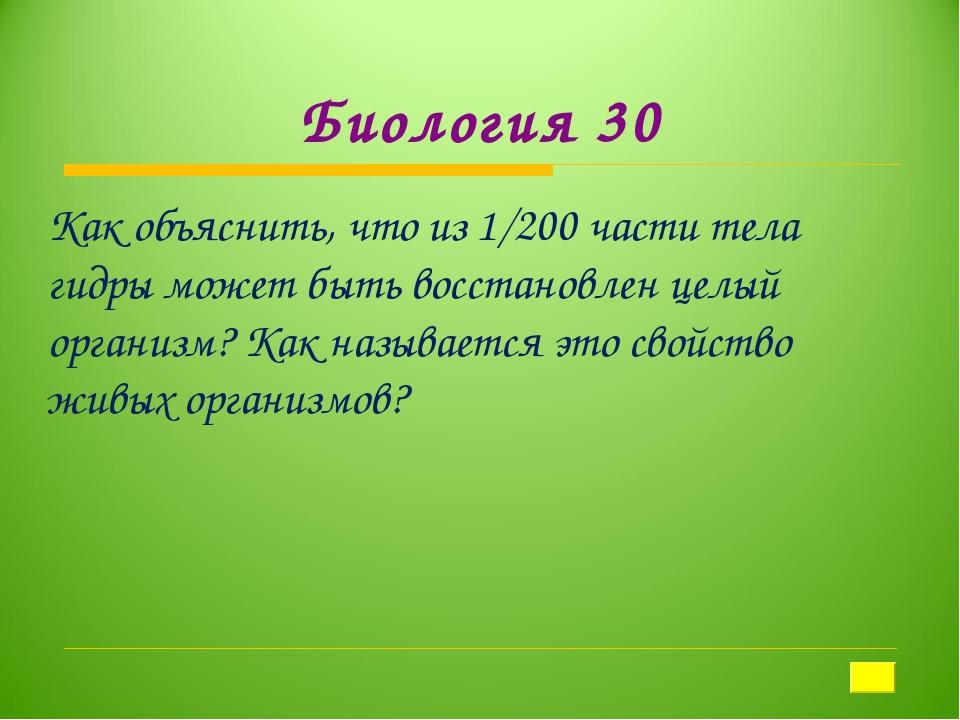 Биология 30 Как объяснить, что из 1/200 части тела гидры может быть восстанов...