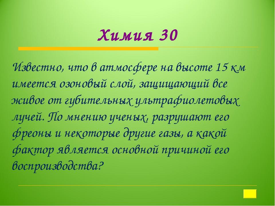 Химия 30 Известно, что в атмосфере на высоте 15 км имеется озоновый слой, защ...