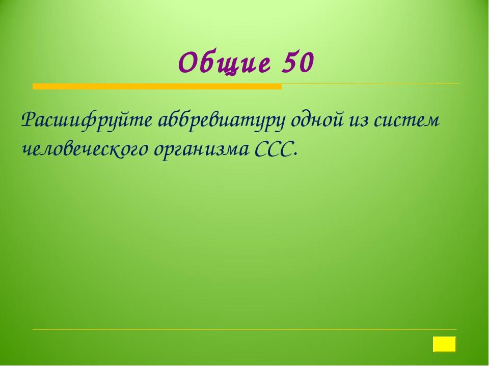 Общие 50 Расшифруйте аббревиатуру одной из систем человеческого организма ССС.