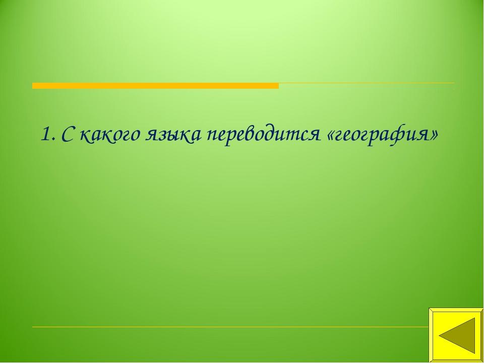 1. С какого языка переводится «география»